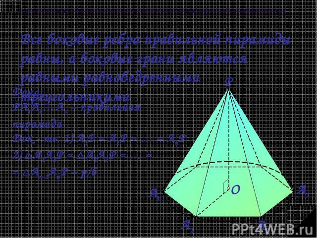 Все боковые ребра правильной пирамиды равны, а боковые грани являются равными равнобедренными треугольниками Дано: PA1A2…An – правильная пирамида Док - ть: 1) А1Р = А2Р = … = АnР 2) А1А2Р = А2А3Р = … = = Аn-1АnР – р/б