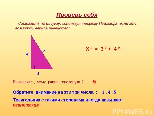 Проверь себя Составьте по рисунку, используя теорему Пифагора, если это возможно, верное равенство: 4 3 x X 2 = 3 2 + 4 2 Вычислите , чему равна гипотенуза ? 5 Обратите внимание на эти три числа : 3 , 4 , 5 Треугольник с такими сторонами иногда назы…