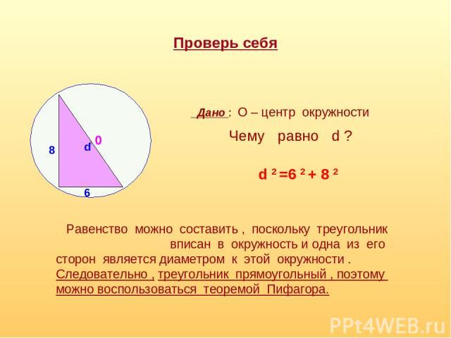 Проверь себя 8 6 0 d Дано : О – центр окружности Чему равно d ? d 2 =6 2 + 8 2 Равенство можно составить , поскольку треугольник вписан в окружность и одна из его сторон является диаметром к этой окружности . Следовательно , треугольник прямоугольны…