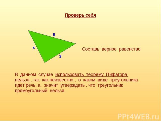 Проверь себя 3 5 х Составь верное равенство В данном случае использовать теорему Пифагора нельзя , так как неизвестно , о каком виде треугольника идет речь, а, значит утверждать , что треугольник прямоугольный нельзя.