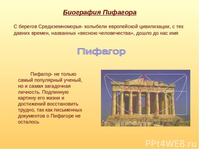 Биография Пифагора Пифагор- не только самый популярный ученый, но и самая загадочная личность. Подлинную картину его жизни и достижений восстановить трудно, так как письменных документов о Пифагоре не осталось С берегов Средиземноморья- колыбели евр…
