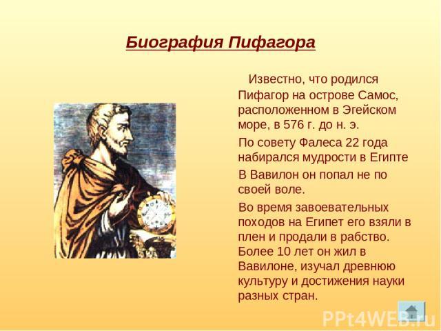 Биография Пифагора Известно, что родился Пифагор на острове Самос, расположенном в Эгейском море, в 576 г. до н. э. По совету Фалеса 22 года набирался мудрости в Египте В Вавилон он попал не по своей воле. Во время завоевательных походов на Египет е…