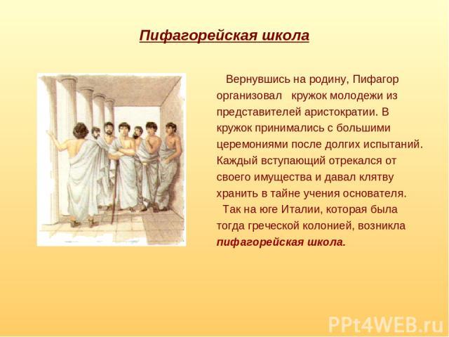 Пифагорейская школа Вернувшись на родину, Пифагор организовал кружок молодежи из представителей аристократии. В кружок принимались с большими церемониями после долгих испытаний. Каждый вступающий отрекался от своего имущества и давал клятву хранить …