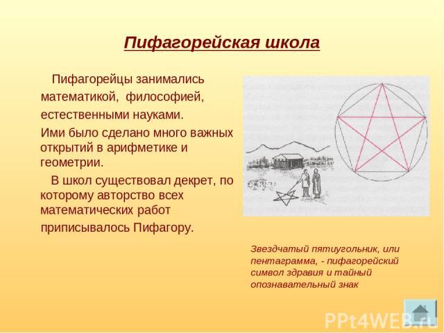 Пифагорейская школа Пифагорейцы занимались математикой, философией, естественными науками. Ими было сделано много важных открытий в арифметике и геометрии. В школ существовал декрет, по которому авторство всех математических работ приписывалось Пифа…