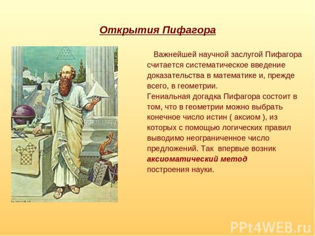 Открытия Пифагора Важнейшей научной заслугой Пифагора считается систематическое введение доказательства в математике и, прежде всего, в геометрии. Гениальная догадка Пифагора состоит в том, что в геометрии можно выбрать конечное число истин ( аксиом…