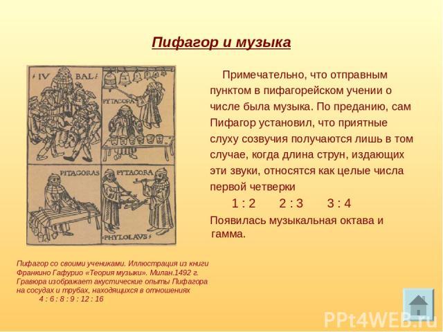 Пифагор и музыка Примечательно, что отправным пунктом в пифагорейском учении о числе была музыка. По преданию, сам Пифагор установил, что приятные слуху созвучия получаются лишь в том случае, когда длина струн, издающих эти звуки, относятся как целы…