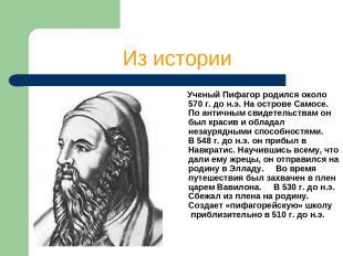 Из истории Ученый Пифагор родился около 570 г. до н.э. На острове Самосе. По ант