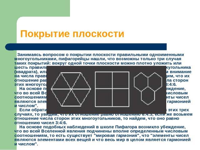 Покрытие плоскости Занимаясь вопросом о покрытии плоскости правильными одноименными многоугольниками, пифагорейцы нашли, что возможны только три случая таких покрытий: вокруг одной точки плоскости можно плотно уложить или шесть правильных треуго…