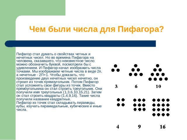 Чем были числа для Пифагора? Пифагор стал думать о свойствах четных и нечетных чисел. Но во времена Пифагора на человека, сказавшего, что неизвестное число можно обозначить буквой, посмотрели бы с удивлением. И Пифагор начал изображать числа точками…