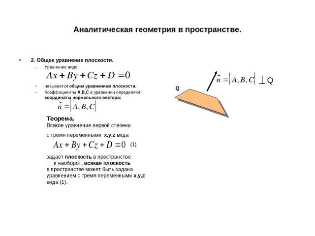 Аналитическая геометрия в пространстве. 2. Общее уравнение плоскости. Уравнение вида называется общим уравнением плоскости. Коэффициенты A,B,C в уравнении определяют координаты нормального вектора: Теорема. Всякое уравнение первой степени с тремя пе…