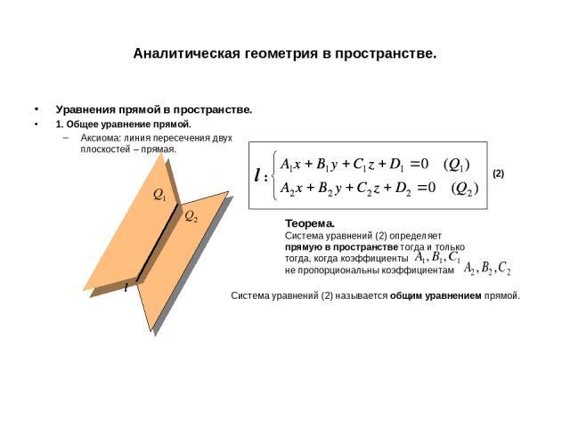 Аналитическая геометрия в пространстве. Уравнения прямой в пространстве. 1. Общее уравнение прямой. Аксиома: линия пересечения двух плоскостей – прямая. l l : (2) Теорема. Система уравнений (2) определяет прямую в пространстве тогда и только тогда, …
