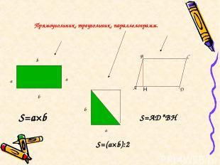 Прямоугольник, треугольник, параллелограмм. а b D A B C b a S=a×b S=AD*BH b a S=