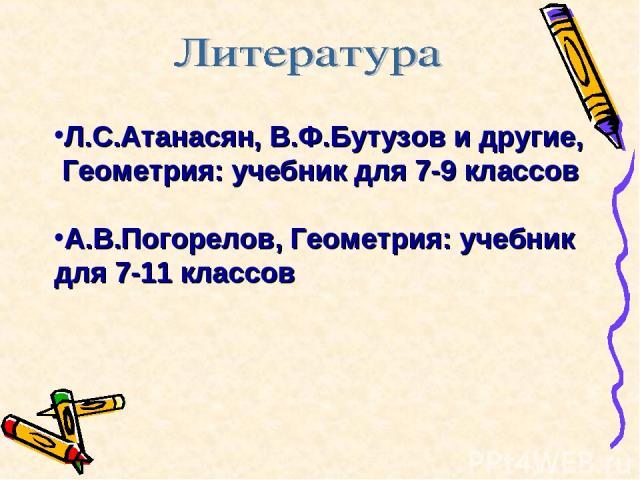 Л.С.Атанасян, В.Ф.Бутузов и другие, Геометрия: учебник для 7-9 классов А.В.Погорелов, Геометрия: учебник для 7-11 классов