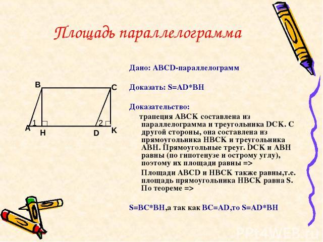 Площадь параллелограмма Дано: ABCD-параллелограмм Доказать: S=AD*BH Доказательство: трапеция ABCK составлена из параллелограмма и треугольника DCK. С другой стороны, она составлена из прямоугольника HBCK и треугольника ABH. Прямоугольные треуг. DCK …