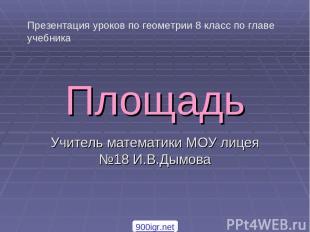 Площадь Учитель математики МОУ лицея №18 И.В.Дымова Презентация уроков по геомет
