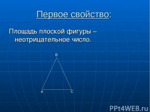 Первое свойство: Площадь плоской фигуры – неотрицательное число. А С В