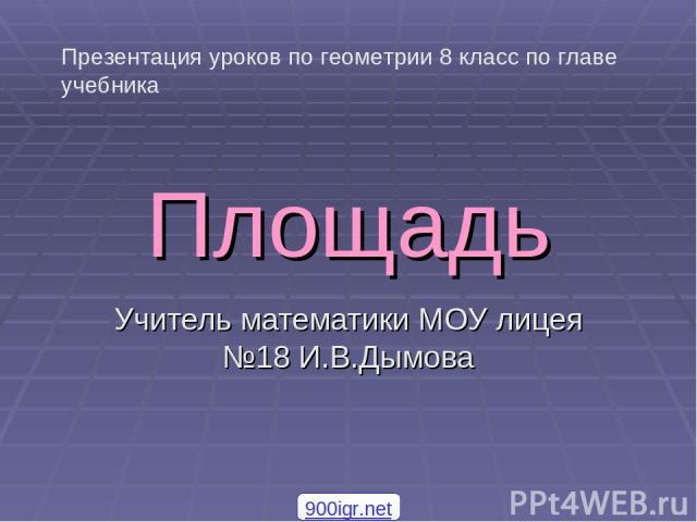 Площадь Учитель математики МОУ лицея №18 И.В.Дымова Презентация уроков по геометрии 8 класс по главе учебника 900igr.net
