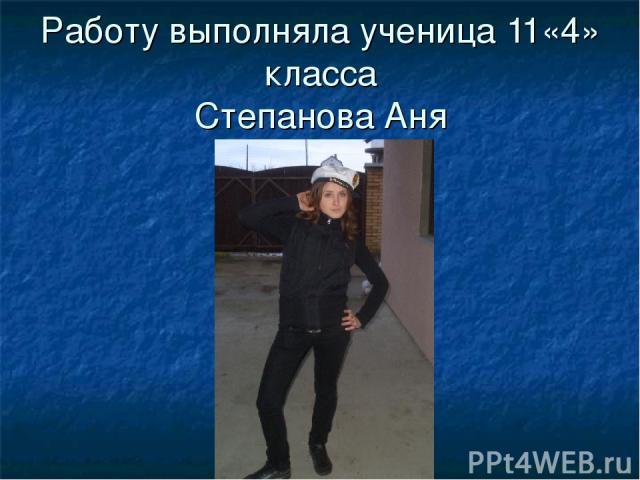 Работу выполняла ученица 11«4» класса Степанова Аня