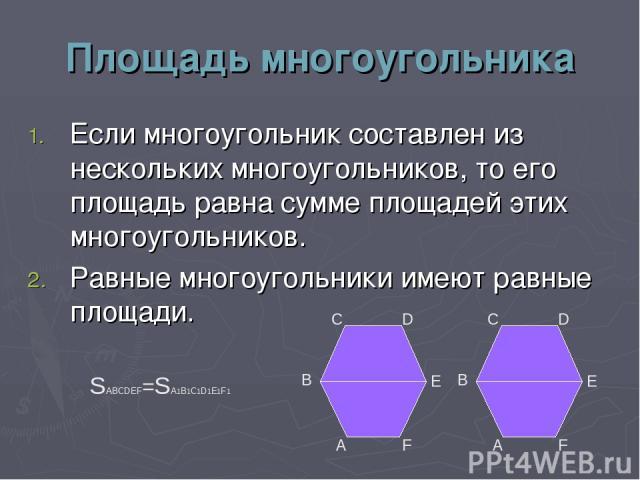 Площадь многоугольника Если многоугольник составлен из нескольких многоугольников, то его площадь равна сумме площадей этих многоугольников. Равные многоугольники имеют равные площади. А В С D Е F А В С D Е F SABCDEF=SA1B1C1D1E1F1