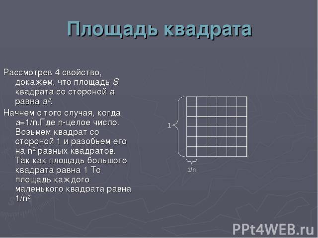 Площадь квадрата Рассмотрев 4 свойство, докажем, что площадь S квадрата со стороной а равна а². Начнем с того случая, когда а=1/n.Где n-целое число. Возьмем квадрат со стороной 1 и разобьем его на n² равных квадратов. Так как площадь большого квадра…
