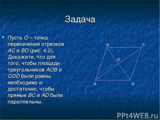 Задача Пусть O – точка пересечения отрезков АС и BD (рис. 4.2). Докажите, что для того, чтобы площади треугольников AOB и COD были равны, необходимо и достаточно, чтобы прямые ВС и AD были параллельны. А В С D O