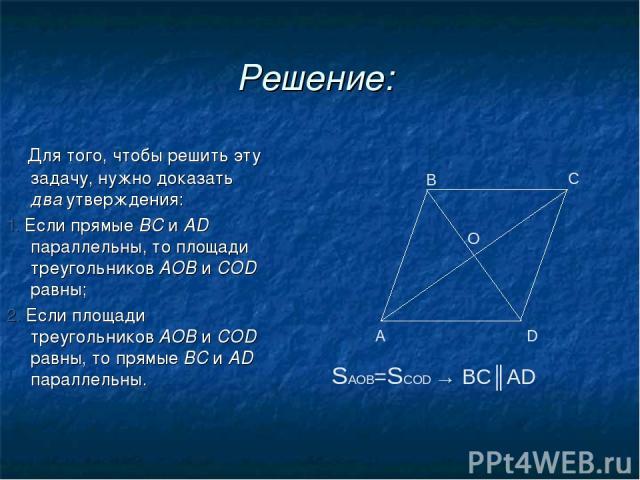 Решение: Для того, чтобы решить эту задачу, нужно доказать два утверждения: 1. Если прямые ВС и AD параллельны, то площади треугольников АОВ и COD равны; 2. Если площади треугольников АОВ и COD равны, то прямые ВС и AD параллельны. А В С D O SАОВ=SС…