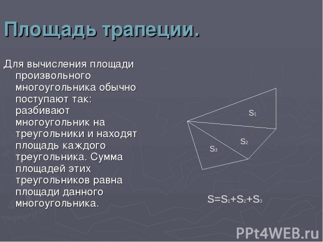 Площадь трапеции. Для вычисления площади произвольного многоугольника обычно поступают так: разбивают многоугольник на треугольники и находят площадь каждого треугольника. Сумма площадей этих треугольников равна площади данного многоугольника. S3 S2…