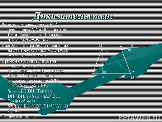 Доказательство: Рассмотрим трапецию АВСD с основанием AD и ВС, высотой ВН и площадью S. Докажем, что S=½(AD+ВС)∙ВН. Диагональ ВD разделяет трапецию на два треугольника АВD DCВ, поэтому S=SABD+SBCD. Примем отрезки AD и ВН за основание и высоту треуго…