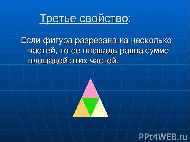 Третье свойство: Если фигура разрезана на несколько частей, то ее площадь равна сумме площадей этих частей.