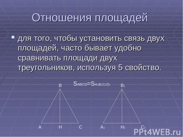 Отношения площадей для того, чтобы установить связь двух площадей, часто бывает удобно сравнивать площади двух треугольников, используя 5 свойство. А С В Н А1 С1 В1 Н1 SABCD=SA1B1C1D1