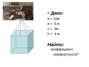 Дано: а = 15м в = 6 м с = 4м h = 4 м Найти: коэффициент комфортности?