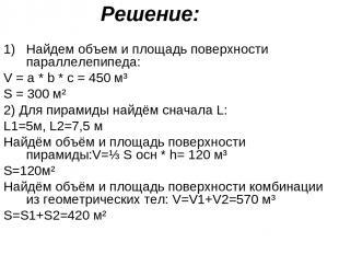 Решение: Найдем объем и площадь поверхности параллелепипеда: V = a * b * c = 450