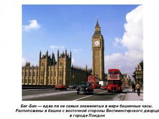 Биг-Бен — едва ли не самые знаменитые в мире башенные часы. Расположены в башне