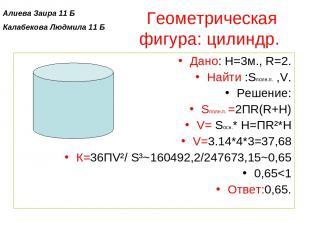 Геометрическая фигура: цилиндр. Дано: H=3м., R=2. Найти :Sполн.п. ,V. Решение: S