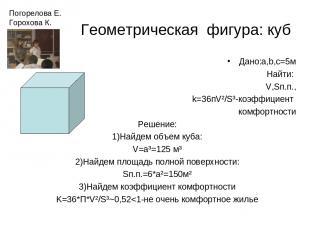 Геометрическая фигура: куб Дано:a,b,c=5м Найти: V,Sп.п., k=36пV²/S³-коэффициент