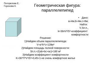 Геометрическая фигура: параллелепипед Дано: а=4м,b=4м,с=8м; Найти: V,Sп.п., k=36