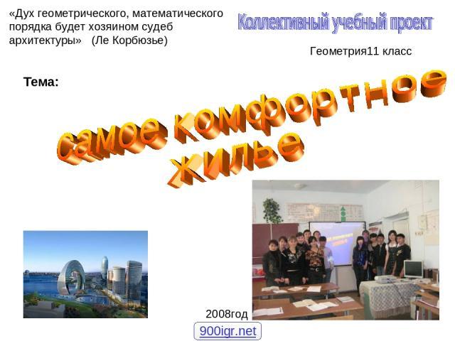 Тема: Геометрия11 класс «Дух геометрического, математического порядка будет хозяином судеб архитектуры» (Ле Корбюзье) 2008год 900igr.net