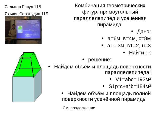 Комбинация геометрических фигур: прямоугольный параллелепипед и усечённая пирамида. Дано: а=6м, в=4м, с=8м а1= 3м, в1=2, н=3 Найти : к решение: Найдём объём и площадь поверхности параллелепипеда: V1=abc=192м² S1p*c+a*b=184м² Найдём объём и площадь п…