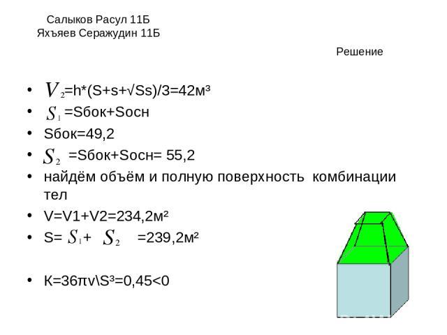Салыков Расул 11Б Яхъяев Серажудин 11Б =h*(S+s+√Ss)/3=42м³ =Sбок+Sосн Sбок=49,2 =Sбок+Sосн= 55,2 найдём объём и полную поверхность комбинации тел V=V1+V2=234,2м² S= + =239,2м² К=36πv\S³=0,45