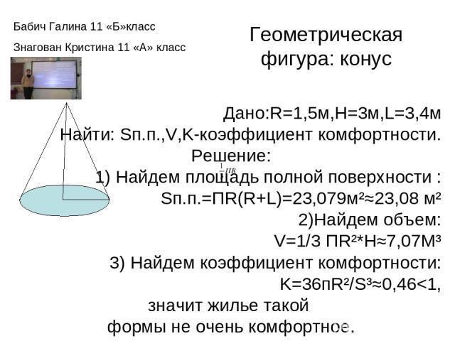 Геометрическая фигура: конус Дано:R=1,5м,H=3м,L=3,4м Найти: Sп.п.,V,K-коэффициент комфортности. Решение: 1) Найдем площадь полной поверхности : Sп.п.=ПR(R+L)=23,079м²≈23,08 м² 2)Найдем объем: V=1/3 ПR²*H≈7,07М³ 3) Найдем коэффициент комфортности: K=…