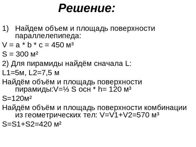 Решение: Найдем объем и площадь поверхности параллелепипеда: V = a * b * c = 450 м³ S = 300 м² 2) Для пирамиды найдём сначала L: L1=5м, L2=7,5 м Найдём объём и площадь поверхности пирамиды:V=⅓ S осн * h= 120 м³ S=120м² Найдём объём и площадь поверхн…