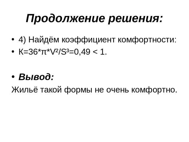 Продолжение решения: 4) Найдём коэффициент комфортности: К=36*π*V²/S³=0,49 < 1. Вывод: Жильё такой формы не очень комфортно.
