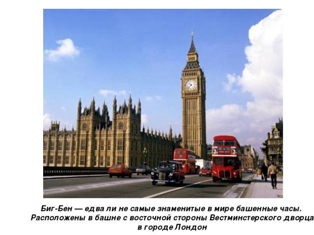 Биг-Бен — едва ли не самые знаменитые в мире башенные часы. Расположены в башне с восточной стороны Вестминстерского дворца в городе Лондон