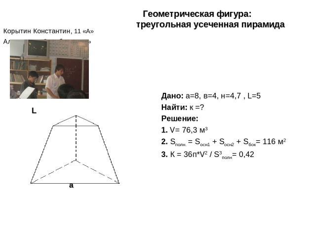 Корытин Константин, 11 «А» Алыпкашев Заурбек 11 «А» Дано: а=8, в=4, н=4,7 , L=5 Найти: к =? Решение: 1. V= 76,3 м3 2. Sполн. = Sосн1 + Sосн2 + Sбок= 116 м2 3. К = 36п*V2 / S3полн= 0,42 Геометрическая фигура: треугольная усеченная пирамида а в L
