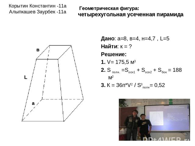 Корытин Константин -11а Алыпкашев Заурбек -11а Дано: а=8, в=4, н=4,7 , L=5 Найти: к = ? Решение: 1. V= 175,5 м3 2. S полн. =Sосн1 + Sосн2 + Sбок = 188 м2 3. К = 36п*V2 / S3полн= 0,52 Геометрическая фигура: четырехугольная усеченная пирамида в а L