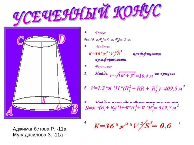 Дано: Н=10 м,R1=5 м, R2= 2 м. Найти: коэффициент комфортности Решение: Найдем образующую усеченного конуса: Найдем объем усеченного конуса: Найдем площадь поверхности усеченного конуса: Найдем К- коэффициент комфортности: Аджиманбетова Р. -11а Мурад…