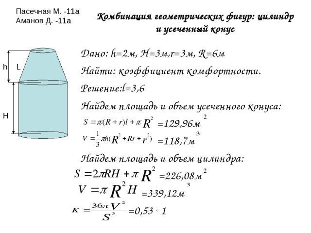 Комбинация геометрических фигур: цилиндр и усеченный конус Дано: h=2м, H=3м,r=3м, R=6м Найти: коэффициент комфортности. Решение:l=3,6 Найдем площадь и объем усеченного конуса: =129,96м =118,7м Найдем площадь и объем цилиндра: =226,08м =339,12м =0,53…
