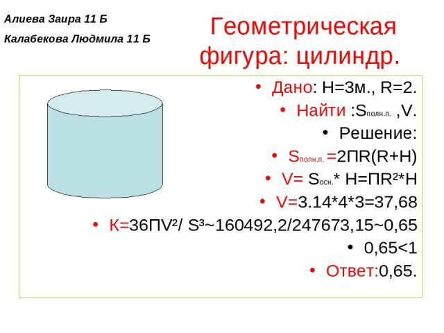 Геометрическая фигура: цилиндр. Дано: H=3м., R=2. Найти :Sполн.п. ,V. Решение: Sполн.п. =2ПR(R+Н) V= Sосн.* Н=ПR²*Н V=3.14*4*3=37,68 К=36ПV²/ S³~160492,2/247673,15~0,65 0,65