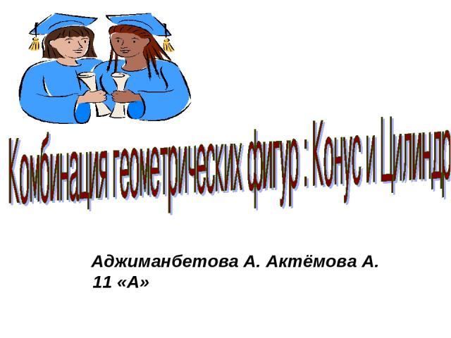 Аджиманбетова А. Актёмова А. 11 «А»