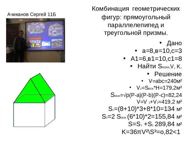 Комбинация геометрических фигур: прямоугольный параллелепипед и треугольной призмы. Дано а=8,в=10,с=3 А1=6,в1=10,с1=8 Найти Sполн,V, K. Решение V=abc=240м² V2=Sосн*Н=179,2м² Sосн=√p(P-a)(P-b)(P-c)=82,24 V=V 1+V2=419,2 м² S1=(8+10)*3+8*10=134 м² S2=2…